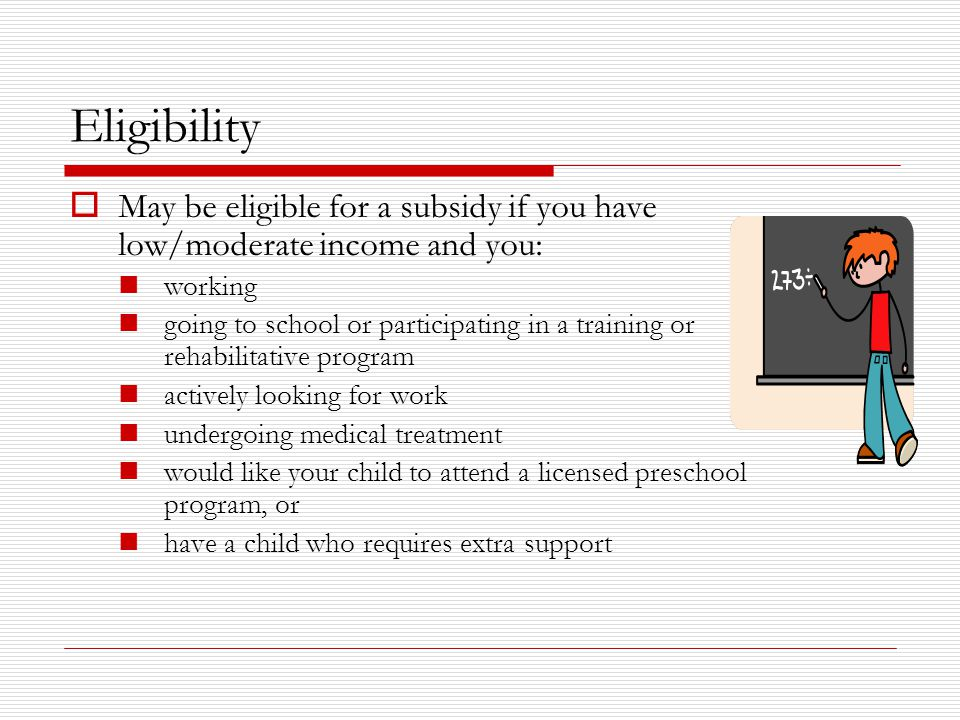 Eligibility  May be eligible for a subsidy if you have low/moderate income and you: working going to school or participating in a training or rehabilitative program actively looking for work undergoing medical treatment would like your child to attend a licensed preschool program, or have a child who requires extra support