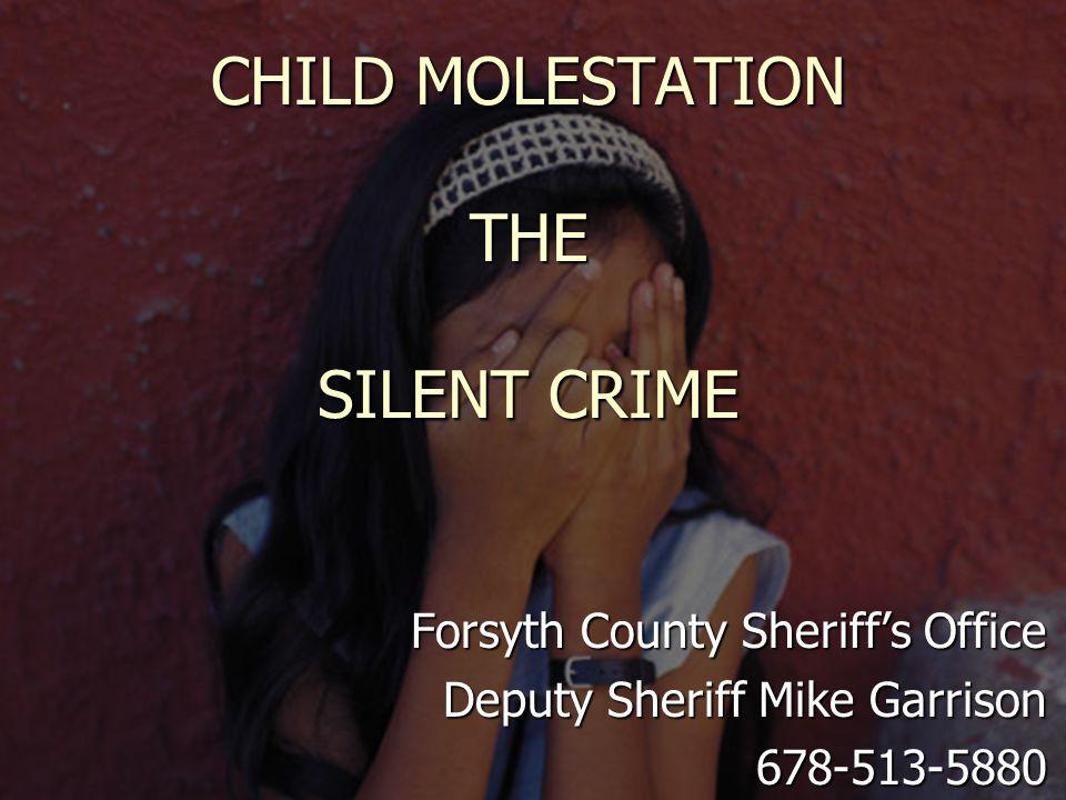 CHILD MOLESTATION THE SILENT CRIME Forsyth County Sheriff's Office Deputy Sheriff Mike Garrison 678-513-5880