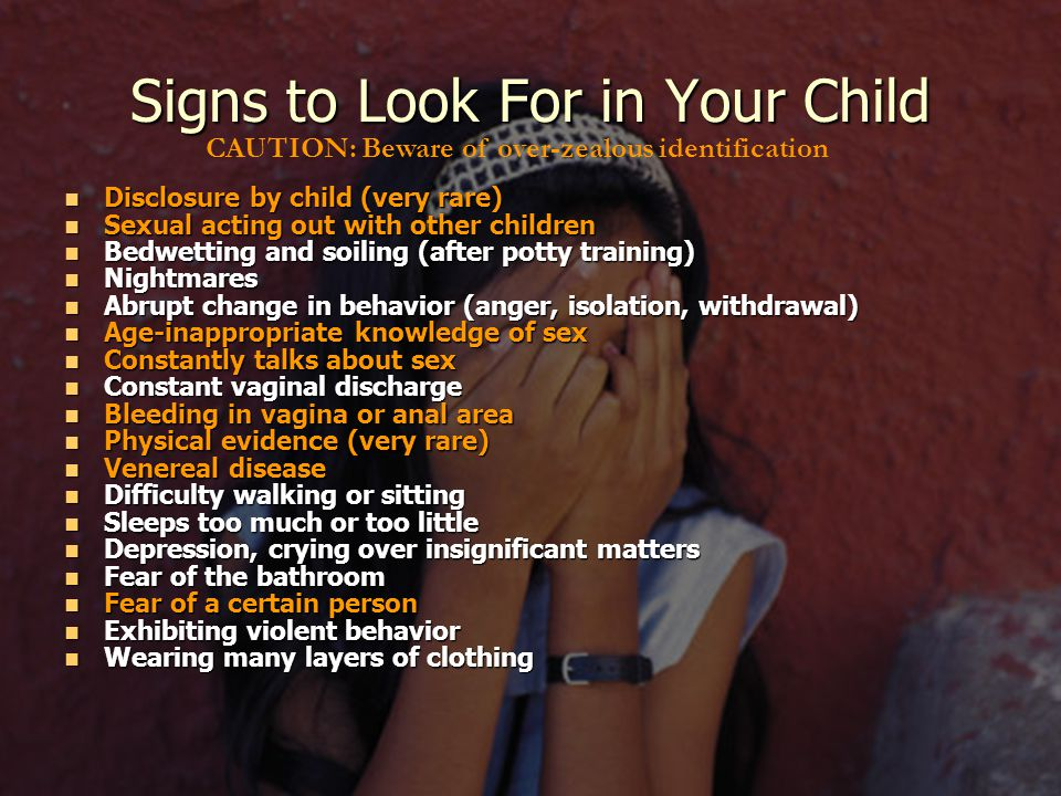 Signs to Look For in Your Child Disclosure by child (very rare) Disclosure by child (very rare) Sexual acting out with other children Sexual acting out with other children Bedwetting and soiling (after potty training) Bedwetting and soiling (after potty training) Nightmares Nightmares Abrupt change in behavior (anger, isolation, withdrawal) Abrupt change in behavior (anger, isolation, withdrawal) Age-inappropriate knowledge of sex Age-inappropriate knowledge of sex Constantly talks about sex Constantly talks about sex Constant vaginal discharge Constant vaginal discharge Bleeding in vagina or anal area Bleeding in vagina or anal area Physical evidence (very rare) Physical evidence (very rare) Venereal disease Venereal disease Difficulty walking or sitting Difficulty walking or sitting Sleeps too much or too little Sleeps too much or too little Depression, crying over insignificant matters Depression, crying over insignificant matters Fear of the bathroom Fear of the bathroom Fear of a certain person Fear of a certain person Exhibiting violent behavior Exhibiting violent behavior Wearing many layers of clothing Wearing many layers of clothing CAUTION: Beware of over-zealous identification