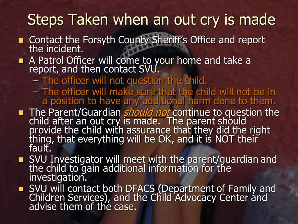Steps Taken when an out cry is made Contact the Forsyth County Sheriff's Office and report the incident.