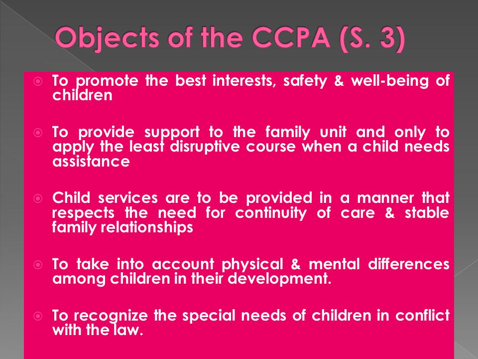  To promote the best interests, safety & well-being of children  To provide support to the family unit and only to apply the least disruptive course when a child needs assistance  Child services are to be provided in a manner that respects the need for continuity of care & stable family relationships  To take into account physical & mental differences among children in their development.