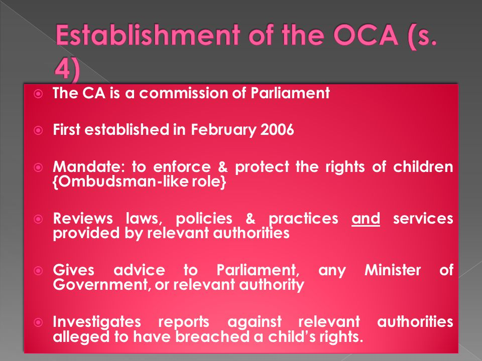  The CA is a commission of Parliament  First established in February 2006  Mandate: to enforce & protect the rights of children {Ombudsman-like role}  Reviews laws, policies & practices and services provided by relevant authorities  Gives advice to Parliament, any Minister of Government, or relevant authority  Investigates reports against relevant authorities alleged to have breached a child's rights.