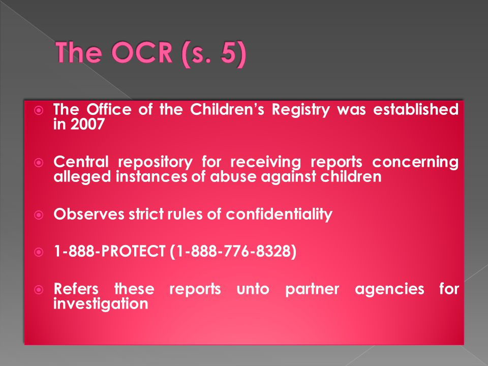  The Office of the Children's Registry was established in 2007  Central repository for receiving reports concerning alleged instances of abuse against children  Observes strict rules of confidentiality  1-888-PROTECT (1-888-776-8328)  Refers these reports unto partner agencies for investigation  The Office of the Children's Registry was established in 2007  Central repository for receiving reports concerning alleged instances of abuse against children  Observes strict rules of confidentiality  1-888-PROTECT (1-888-776-8328)  Refers these reports unto partner agencies for investigation