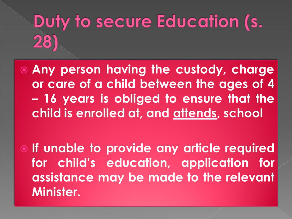  Any person having the custody, charge or care of a child between the ages of 4 – 16 years is obliged to ensure that the child is enrolled at, and attends, school  If unable to provide any article required for child's education, application for assistance may be made to the relevant Minister.