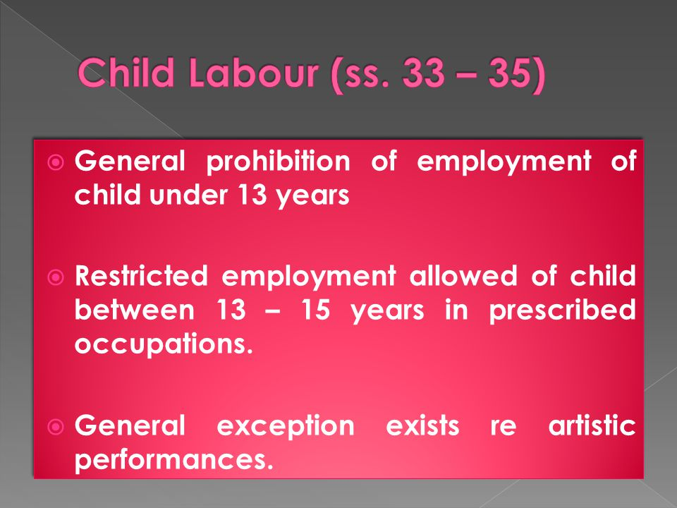  General prohibition of employment of child under 13 years  Restricted employment allowed of child between 13 – 15 years in prescribed occupations.