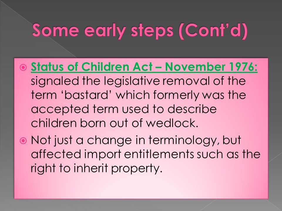  Status of Children Act – November 1976: signaled the legislative removal of the term 'bastard' which formerly was the accepted term used to describe children born out of wedlock.