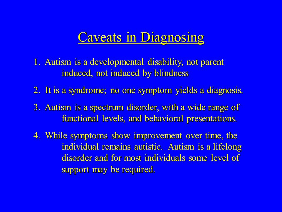 Caveats in Diagnosing 1. Autism is a developmental disability, not parent induced, not induced by blindness 2. It is a syndrome; no one symptom yields