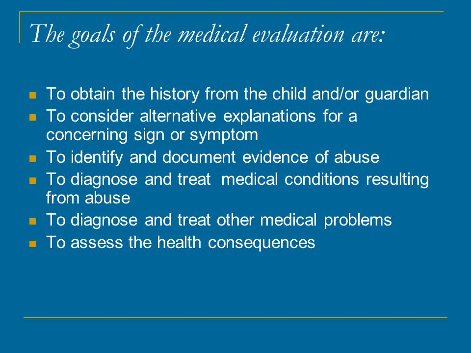 The goals of the medical evaluation are: To obtain the history from the child and/or guardian To consider alternative explanations for a concerning sign or symptom To identify and document evidence of abuse To diagnose and treat medical conditions resulting from abuse To diagnose and treat other medical problems To assess the health consequences