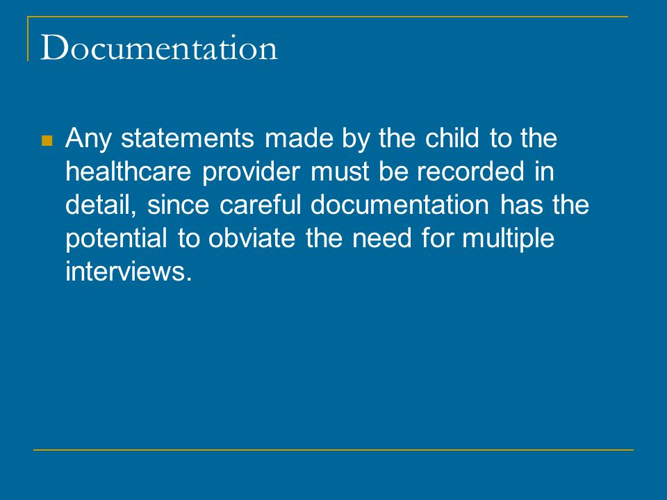 Documentation Any statements made by the child to the healthcare provider must be recorded in detail, since careful documentation has the potential to obviate the need for multiple interviews.