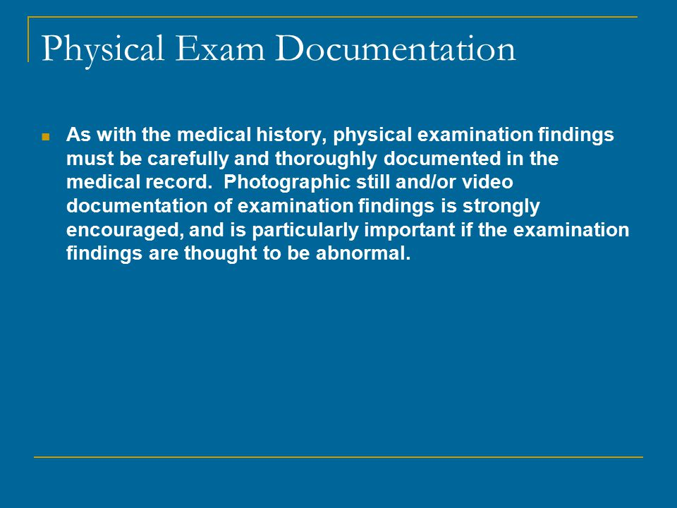 Physical Exam Documentation As with the medical history, physical examination findings must be carefully and thoroughly documented in the medical record.