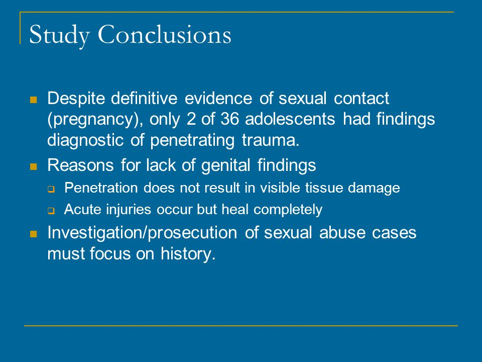 Study Conclusions Despite definitive evidence of sexual contact (pregnancy), only 2 of 36 adolescents had findings diagnostic of penetrating trauma.