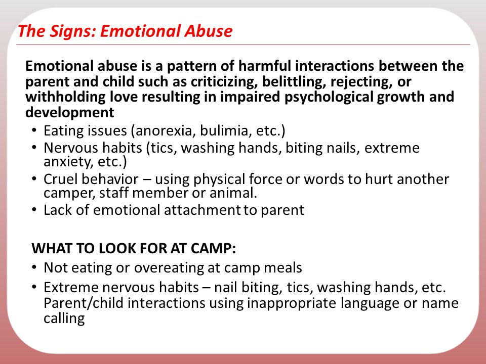 The Signs: Emotional Abuse Emotional abuse is a pattern of harmful interactions between the parent and child such as criticizing, belittling, rejectin