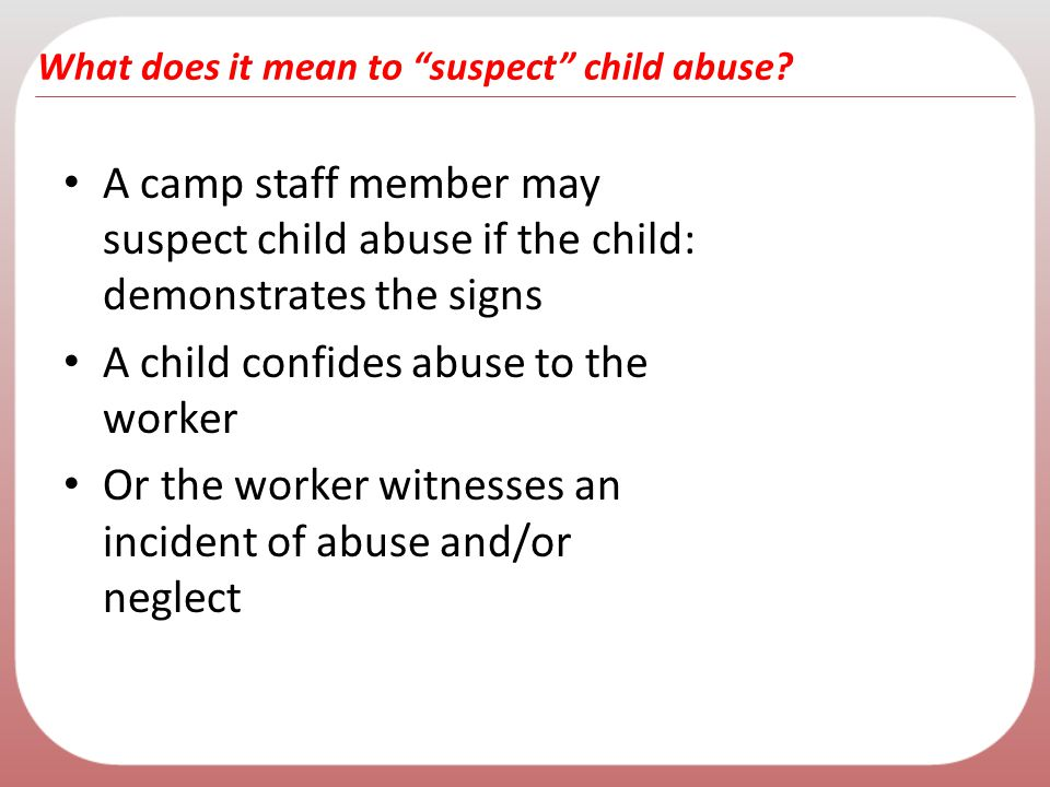 A camp staff member may suspect child abuse if the child: demonstrates the signs A child confides abuse to the worker Or the worker witnesses an incid