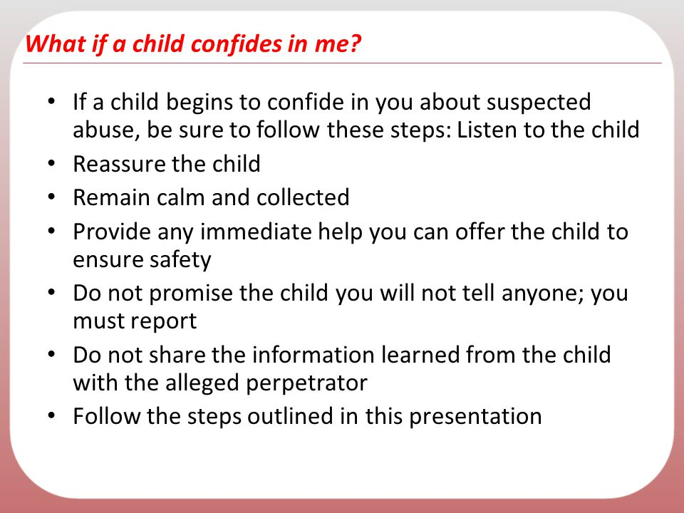 What if a child confides in me? If a child begins to confide in you about suspected abuse, be sure to follow these steps: Listen to the child Reassure