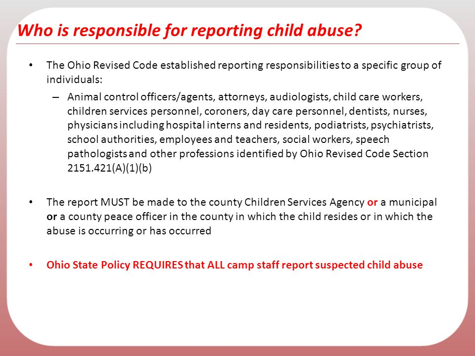 Who is responsible for reporting child abuse? The Ohio Revised Code established reporting responsibilities to a specific group of individuals: – Anima