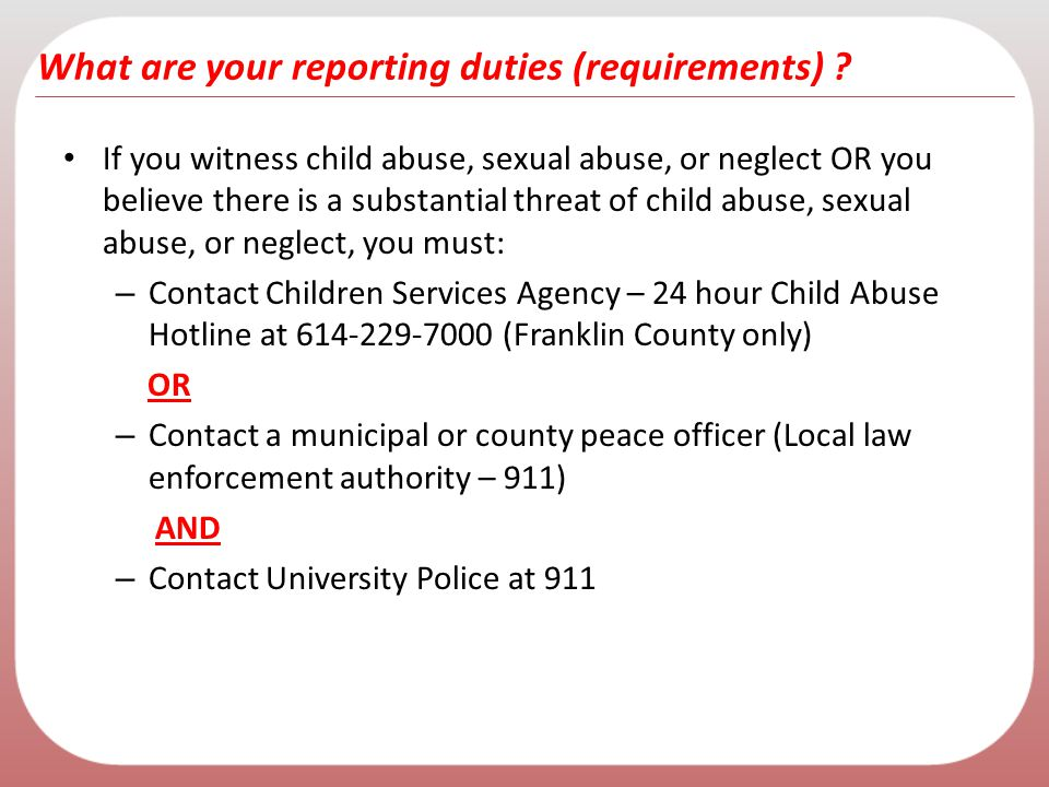 What are your reporting duties (requirements) ? If you witness child abuse, sexual abuse, or neglect OR you believe there is a substantial threat of c