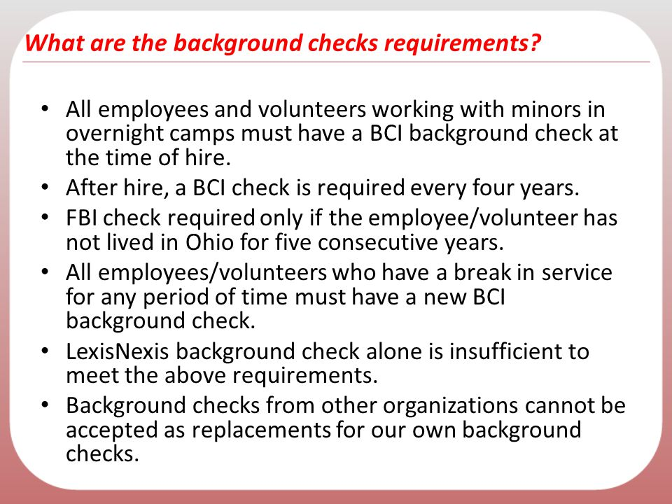 What are the background checks requirements? All employees and volunteers working with minors in overnight camps must have a BCI background check at t