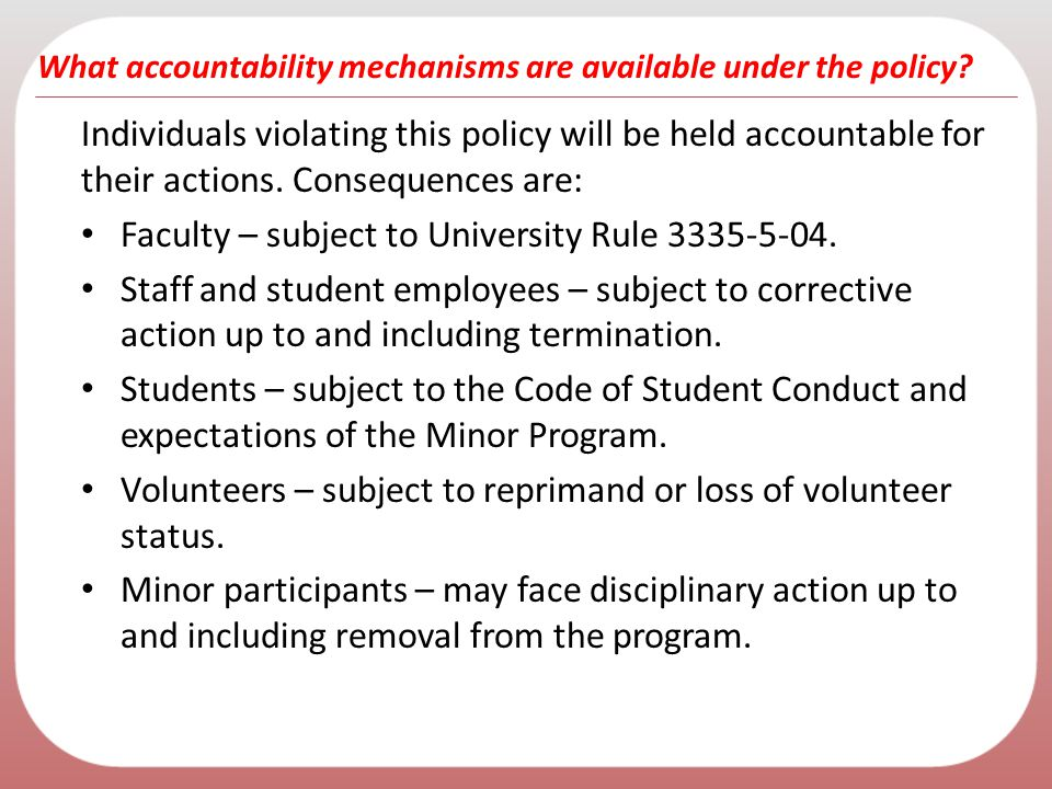 What accountability mechanisms are available under the policy? Individuals violating this policy will be held accountable for their actions. Consequen