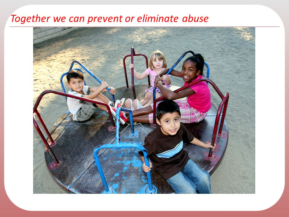 Together we can prevent or eliminate abuse