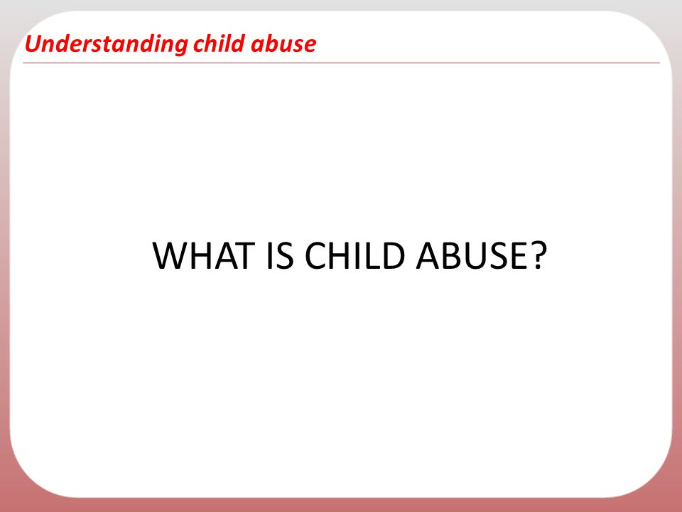 Understanding child abuse WHAT IS CHILD ABUSE?