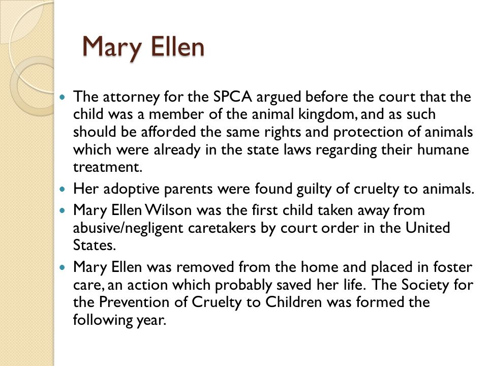 Mary Ellen The attorney for the SPCA argued before the court that the child was a member of the animal kingdom, and as such should be afforded the sam