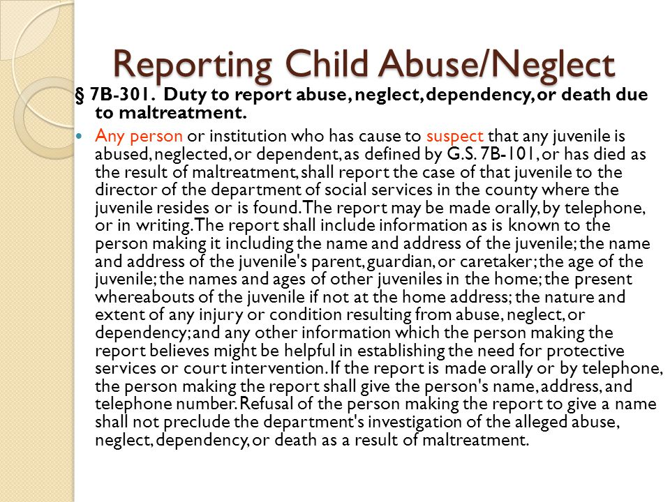 Reporting Child Abuse/Neglect § 7B ‑ 301. Duty to report abuse, neglect, dependency, or death due to maltreatment. Any person or institution who has c