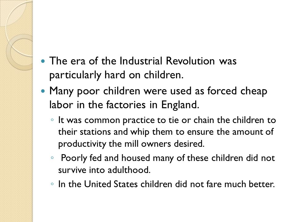The era of the Industrial Revolution was particularly hard on children. Many poor children were used as forced cheap labor in the factories in England