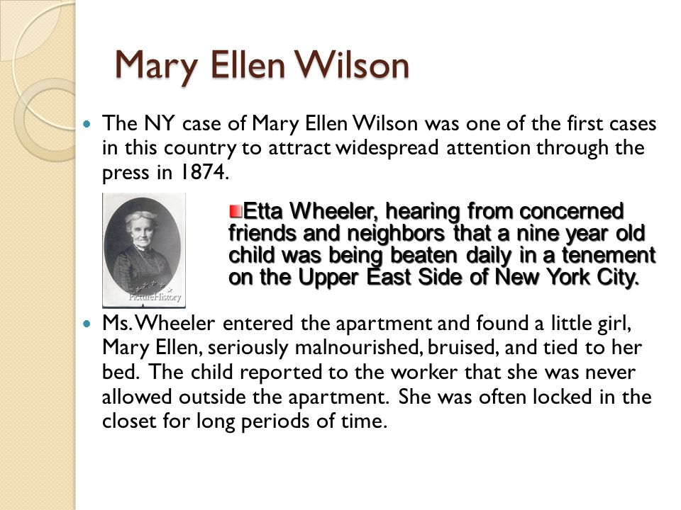 Mary Ellen Wilson The NY case of Mary Ellen Wilson was one of the first cases in this country to attract widespread attention through the press in 187
