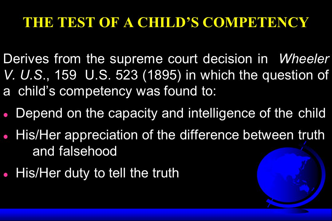 THE TEST OF A CHILD'S COMPETENCY Derives from the supreme court decision in Wheeler V. U.S., 159 U.S. 523 (1895) in which the question of a child's co