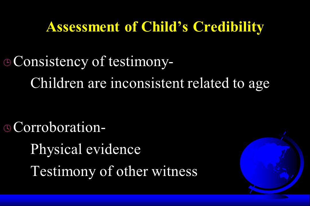 Assessment of Child's Credibility ¹ Consistency of testimony- Children are inconsistent related to age º Corroboration- Physical evidence Testimony of