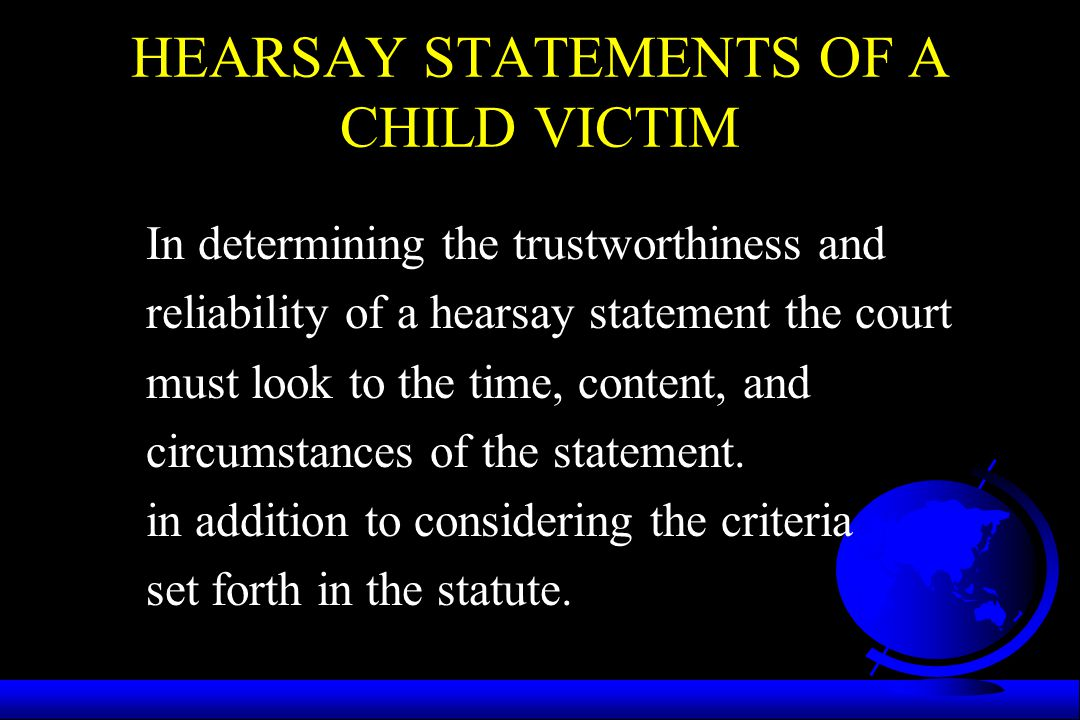 HEARSAY STATEMENTS OF A CHILD VICTIM In determining the trustworthiness and reliability of a hearsay statement the court must look to the time, conten