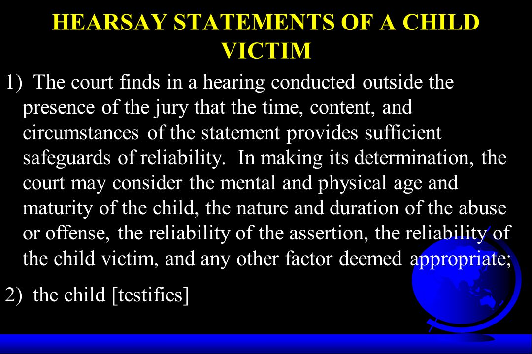 HEARSAY STATEMENTS OF A CHILD VICTIM 1) The court finds in a hearing conducted outside the presence of the jury that the time, content, and circumstan