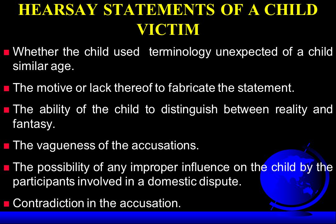 HEARSAY STATEMENTS OF A CHILD VICTIM n Whether the child used terminology unexpected of a child similar age. n The motive or lack thereof to fabricate