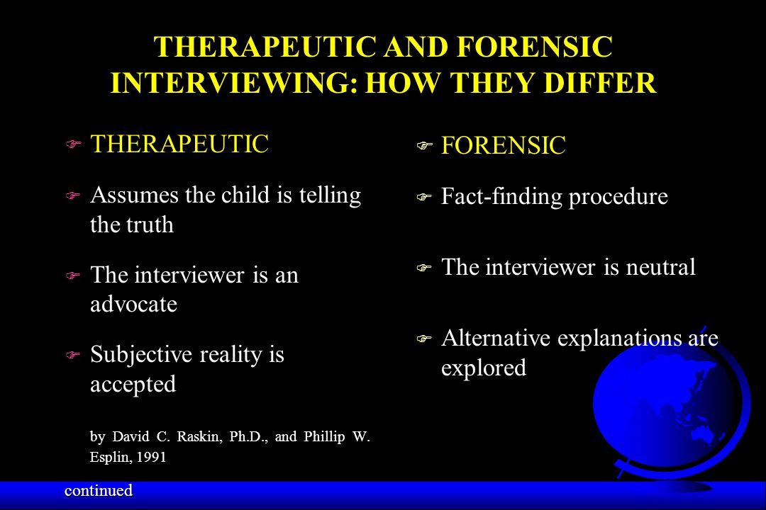 THERAPEUTIC AND FORENSIC INTERVIEWING: HOW THEY DIFFER F THERAPEUTIC F Assumes the child is telling the truth F The interviewer is an advocate F Subje