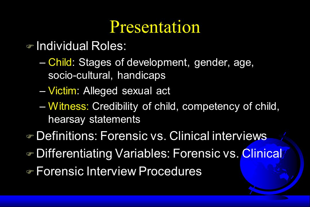 Presentation F Individual Roles: –Child: Stages of development, gender, age, socio-cultural, handicaps –Victim: Alleged sexual act –Witness: Credibili