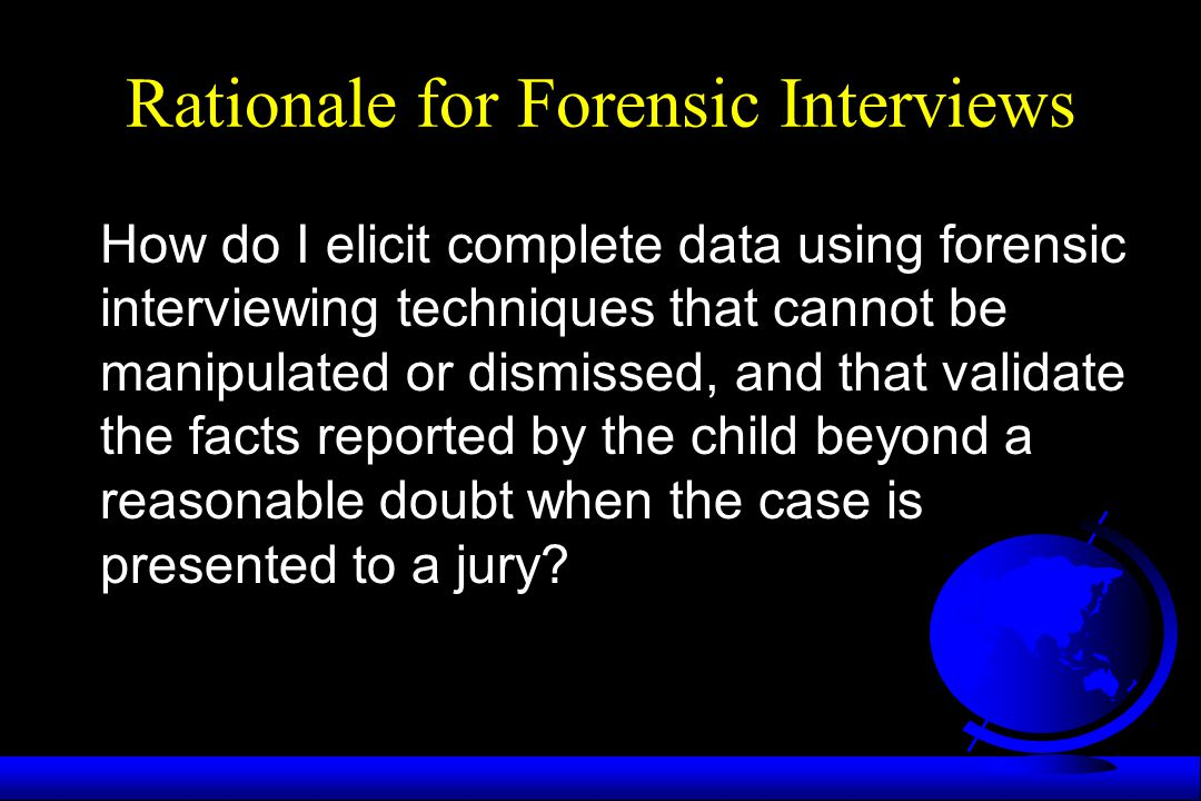 Rationale for Forensic Interviews How do I elicit complete data using forensic interviewing techniques that cannot be manipulated or dismissed, and th