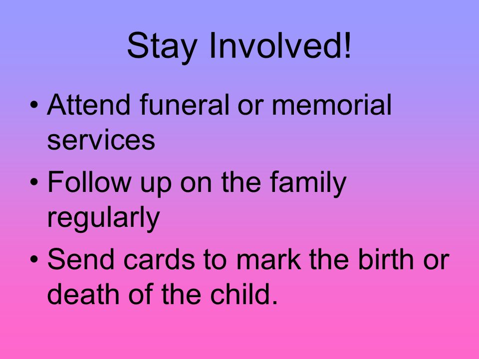 Stay Involved! Attend funeral or memorial services Follow up on the family regularly Send cards to mark the birth or death of the child.