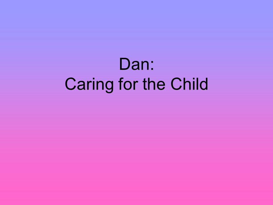 Dan: Caring for the Child