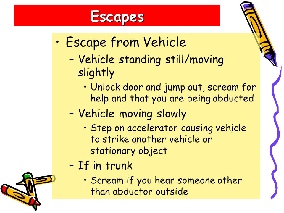 Escapes Escape from Vehicle –Vehicle standing still/moving slightly Unlock door and jump out, scream for help and that you are being abducted –Vehicle moving slowly Step on accelerator causing vehicle to strike another vehicle or stationary object –If in trunk Scream if you hear someone other than abductor outside