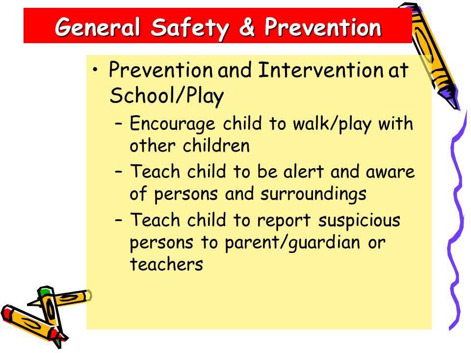 General Safety & Prevention Prevention and Intervention at School/Play –Encourage child to walk/play with other children –Teach child to be alert and aware of persons and surroundings –Teach child to report suspicious persons to parent/guardian or teachers