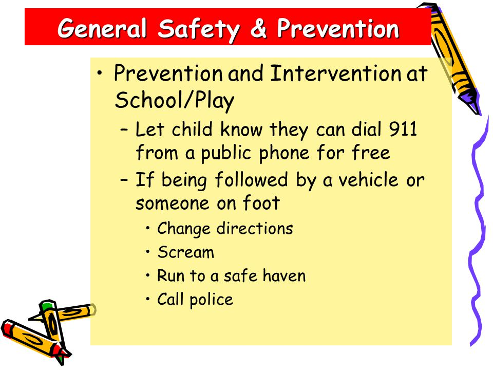 General Safety & Prevention Prevention and Intervention at School/Play –Let child know they can dial 911 from a public phone for free –If being followed by a vehicle or someone on foot Change directions Scream Run to a safe haven Call police