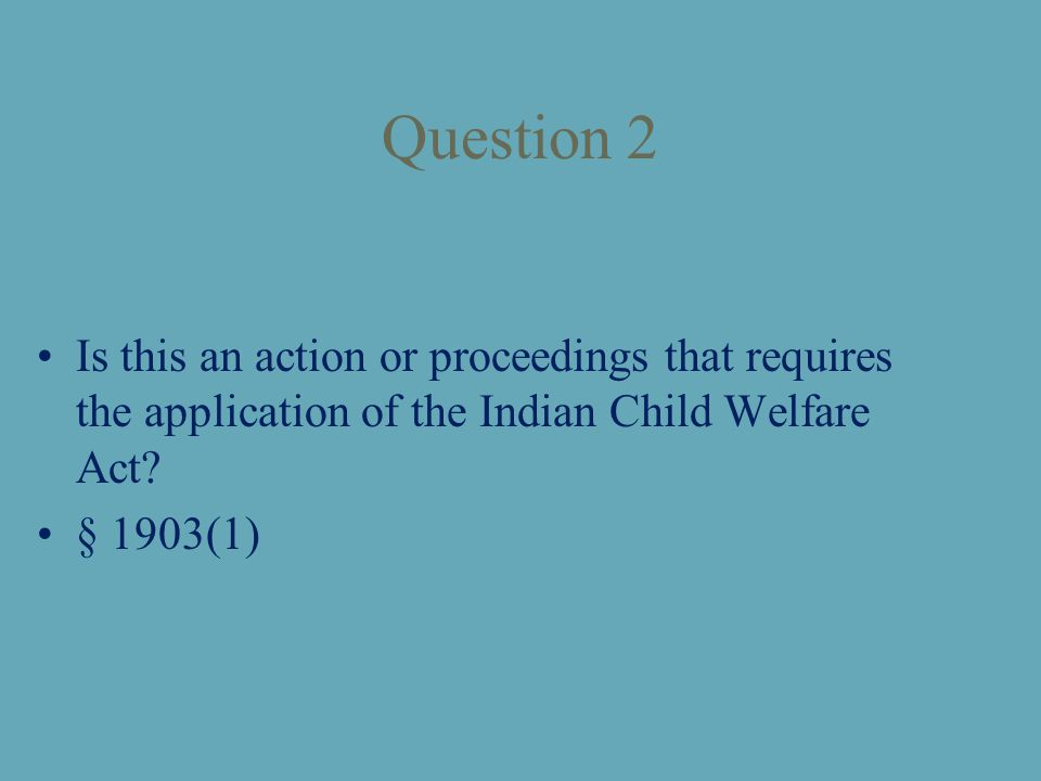 Question 2 Is this an action or proceedings that requires the application of the Indian Child Welfare Act.