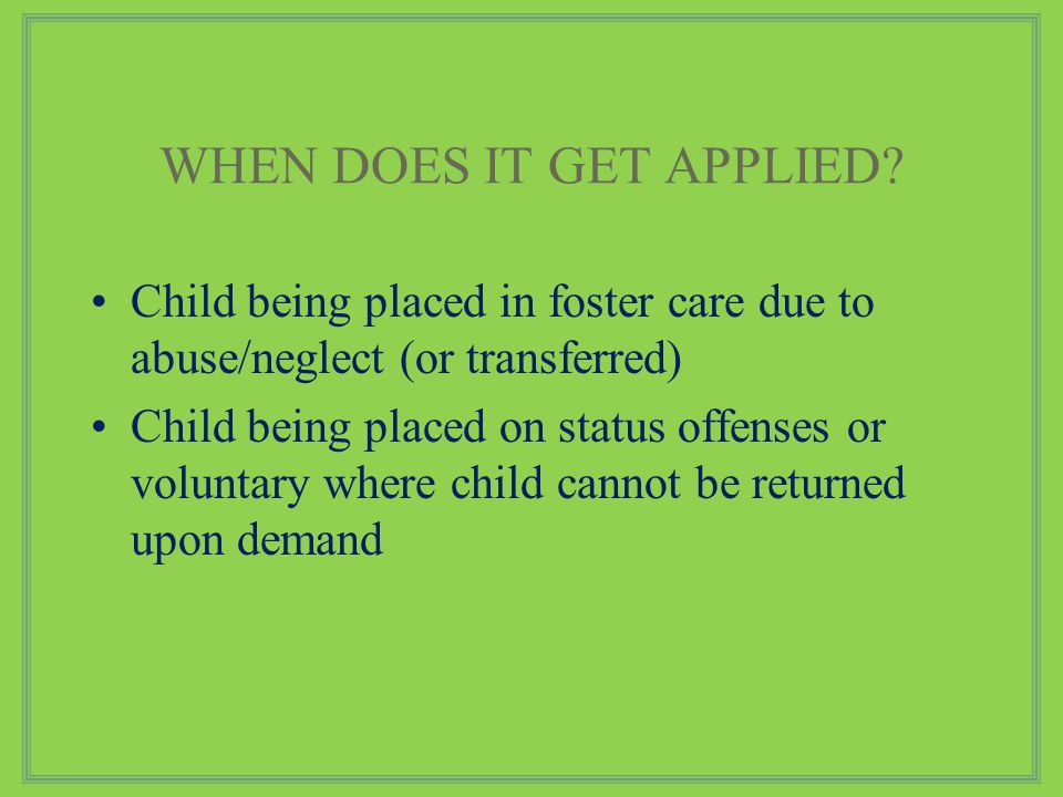 Child being placed in foster care due to abuse/neglect (or transferred) Child being placed on status offenses or voluntary where child cannot be returned upon demand WHEN DOES IT GET APPLIED?