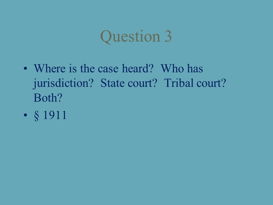Question 3 Where is the case heard? Who has jurisdiction? State court? Tribal court? Both? § 1911