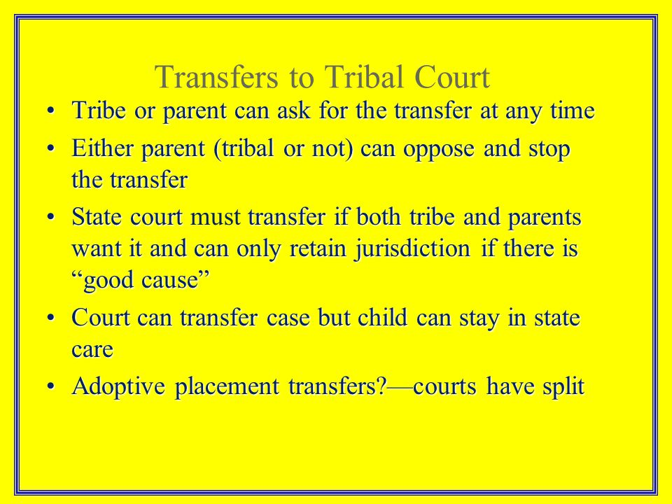 Tribe or parent can ask for the transfer at any timeTribe or parent can ask for the transfer at any time Either parent (tribal or not) can oppose and stop the transferEither parent (tribal or not) can oppose and stop the transfer State court transfer if both tribe and parents want it and can only retain jurisdiction if there is good cause State court must transfer if both tribe and parents want it and can only retain jurisdiction if there is good cause Court can transfer case but child can stay in state careCourt can transfer case but child can stay in state care Adoptive placement transfers?—courts have splitAdoptive placement transfers?—courts have split Transfers to Tribal Court