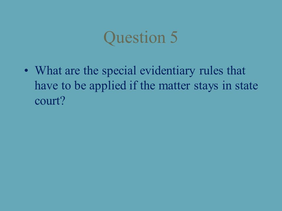 Question 5 What are the special evidentiary rules that have to be applied if the matter stays in state court?