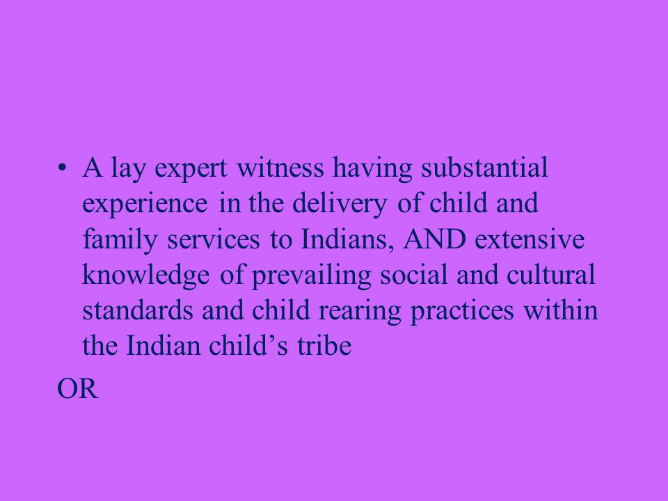 A lay expert witness having substantial experience in the delivery of child and family services to Indians, AND extensive knowledge of prevailing social and cultural standards and child rearing practices within the Indian child's tribe OR