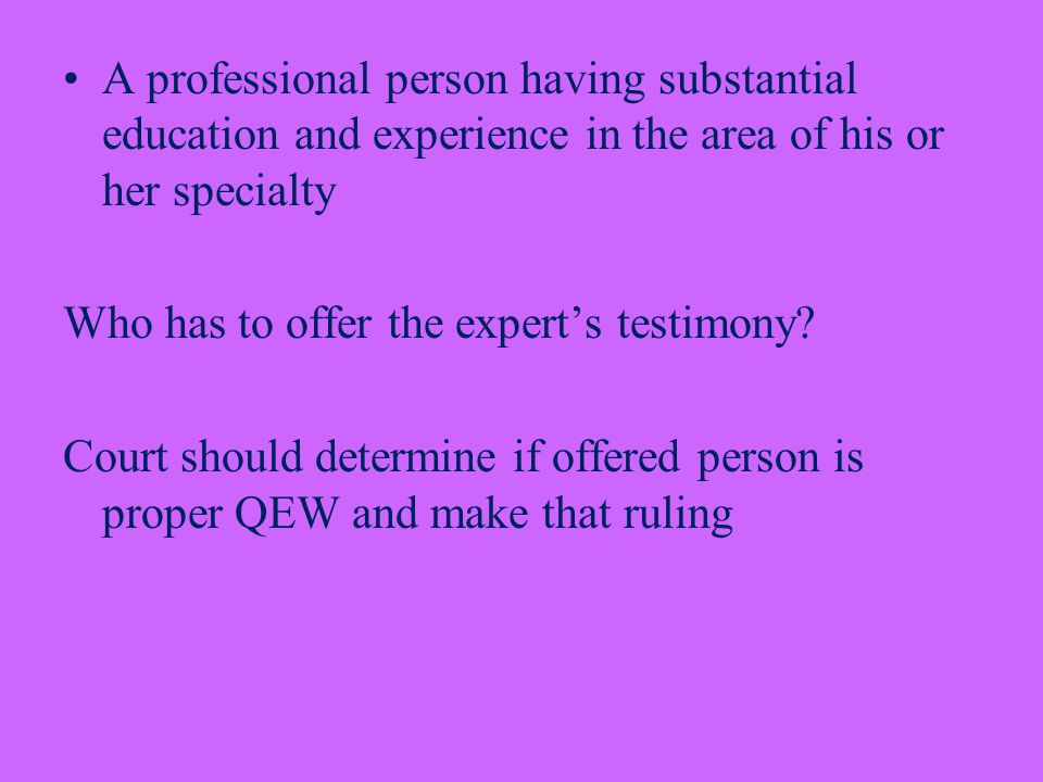 A professional person having substantial education and experience in the area of his or her specialty Who has to offer the expert's testimony.