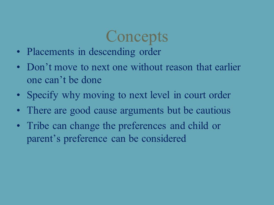 Concepts Placements in descending order Don't move to next one without reason that earlier one can't be done Specify why moving to next level in court order There are good cause arguments but be cautious Tribe can change the preferences and child or parent's preference can be considered