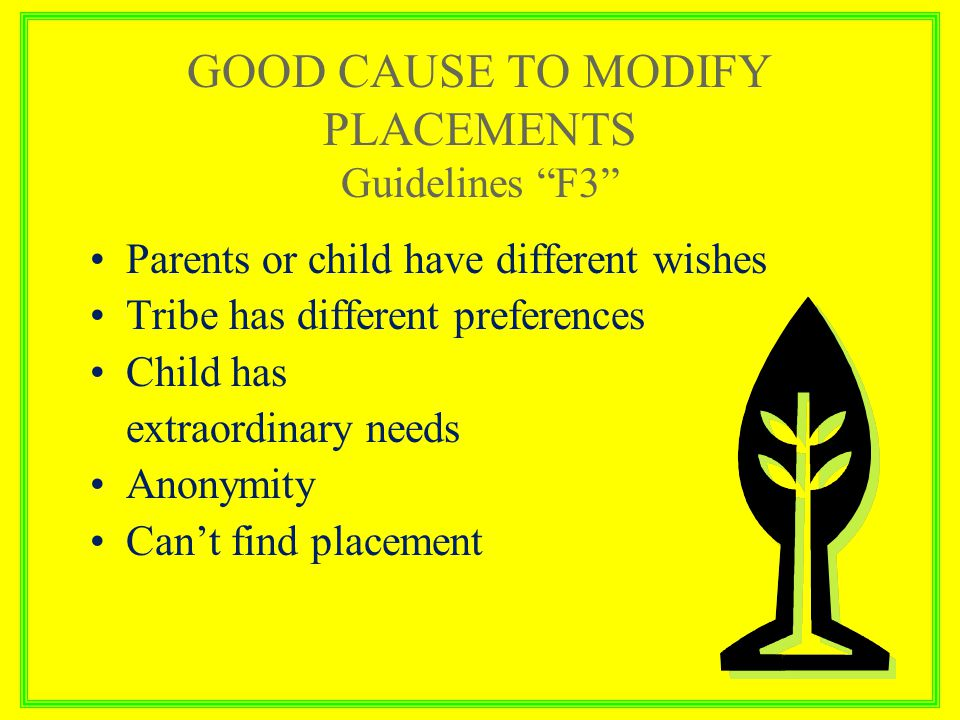 GOOD CAUSE TO MODIFY PLACEMENTS Guidelines F3 Parents or child have different wishes Tribe has different preferences Child has extraordinary needs Anonymity Can't find placement